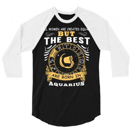 Only The Best Are Born As Aquarius Zodiac Signs Horoscope T Shirt 3/4 Sleeve Shirt Designed By Hung