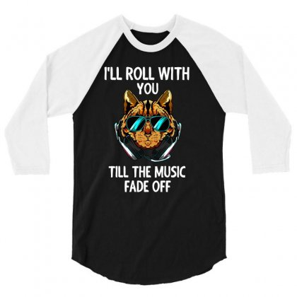 I'll Roll With You Till The Music Fade Off 3/4 Sleeve Shirt Designed By Cogentprint