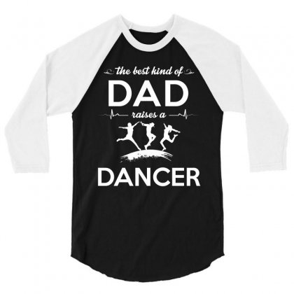 The Best Kind Of Dad Raises A Dancer 3/4 Sleeve Shirt Designed By Hung