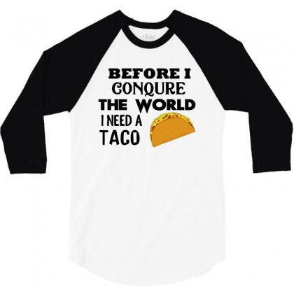 Before I Conquer The World I Need A Taco 3/4 Sleeve Shirt Designed By Cogentprint