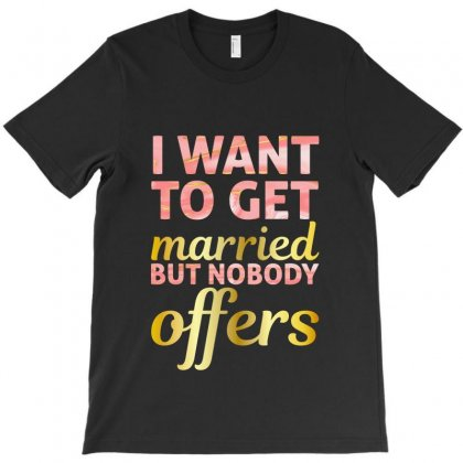 I Want To Get Married But Nobody Offers T-shirt Designed By Nurbetulk