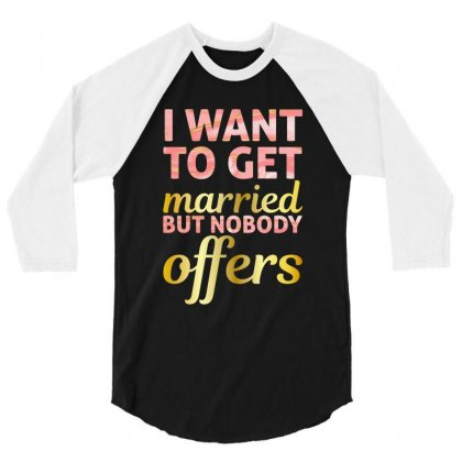 I Want To Get Married But Nobody Offers 3/4 Sleeve Shirt Designed By Nurbetulk