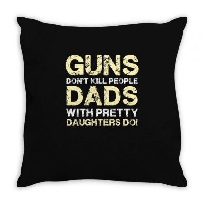 Guns Don T Kill People Dads With Pretty Daughters Do Funny T Shirt Tee Throw Pillow Designed By Hung
