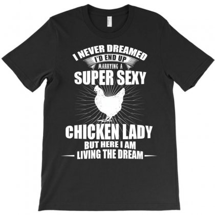 I D End Up Marrying A Super Sexy Chicken Lady T Shirt T-shirt Designed By Hung