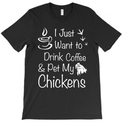 I Just Want To Drink Coffee And Pet My Chickens T Shirt T-shirt Designed By Hung