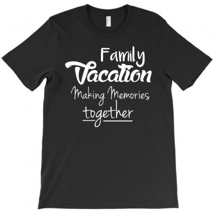 Family Vacation Making Memories Travel Trip T Shirt T-shirt Designed By Hung