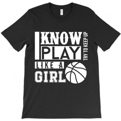 Yes I Know Play Like A Girl Basketball T Shirt T-shirt Designed By Hung
