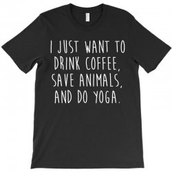 i just want to drink coffee  save animals   do yoga t shirt T-Shirt | Artistshot