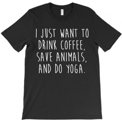 I Just Want To Drink Coffee  Save Animals   Do Yoga T Shirt T-shirt Designed By Hung