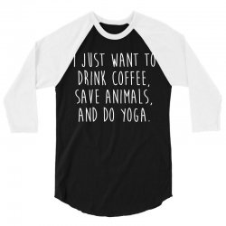 i just want to drink coffee  save animals   do yoga t shirt 3/4 Sleeve Shirt | Artistshot