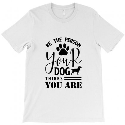 Be The Person Your Dog Thinks You Are T-shirt Designed By Tiococacola