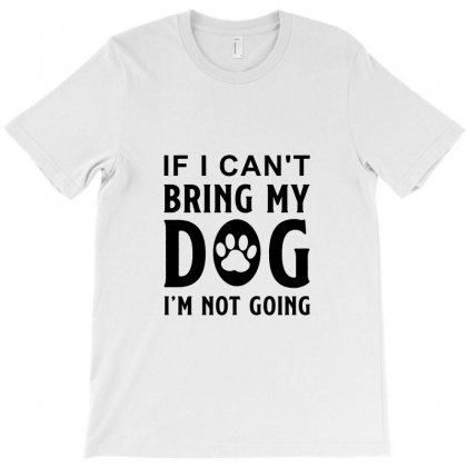 If I Can't Bring My Dog I'm Not Going T-shirt Designed By Tiococacola