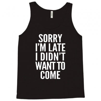 Sorry I'm Late I Didn't Want To Come Tank Top Designed By Blqs Apparel