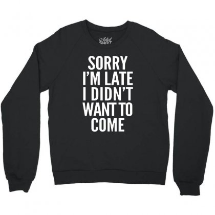 Sorry I'm Late I Didn't Want To Come Crewneck Sweatshirt Designed By Blqs Apparel