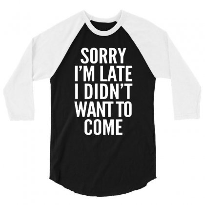 Sorry I'm Late I Didn't Want To Come 3/4 Sleeve Shirt Designed By Blqs Apparel