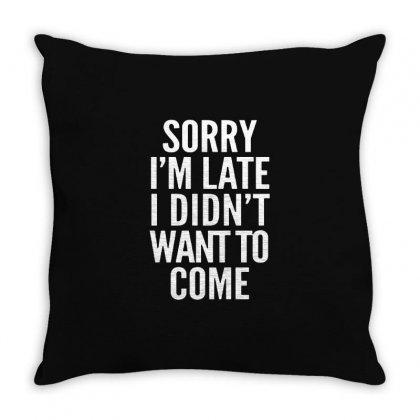 Sorry I'm Late I Didn't Want To Come Throw Pillow Designed By Blqs Apparel