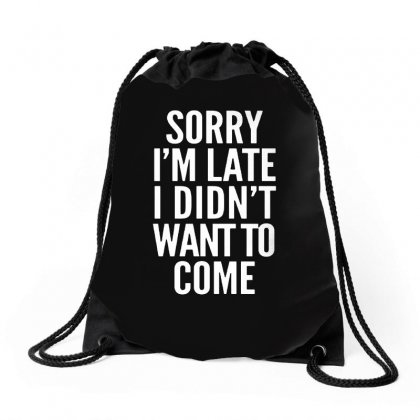Sorry I'm Late I Didn't Want To Come Drawstring Bags Designed By Blqs Apparel