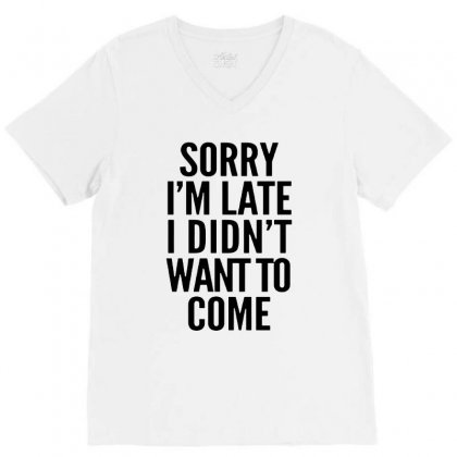 Sorry I'm Late And I Didn't Want To Come V-neck Tee Designed By Blqs Apparel