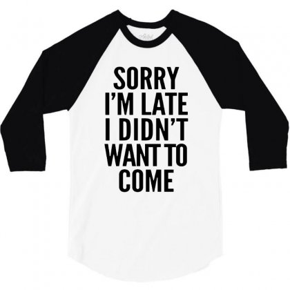 Sorry I'm Late And I Didn't Want To Come 3/4 Sleeve Shirt Designed By Blqs Apparel