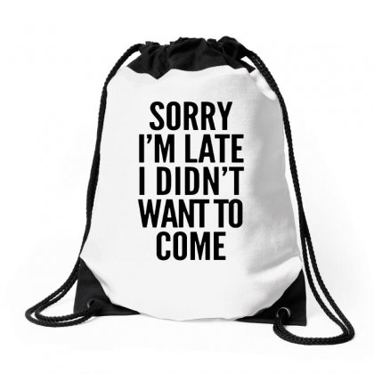 Sorry I'm Late And I Didn't Want To Come Drawstring Bags Designed By Blqs Apparel
