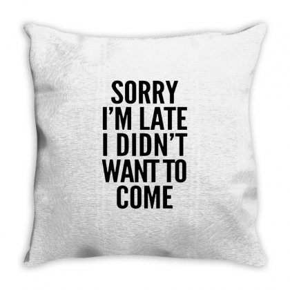 Sorry I'm Late And I Didn't Want To Come Throw Pillow Designed By Blqs Apparel