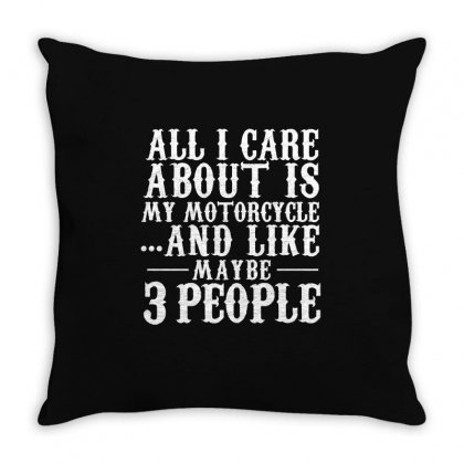 All I Care About Is My Motorcycle And Like Maybe 3 People   Biker T Sh Throw Pillow Designed By Hung