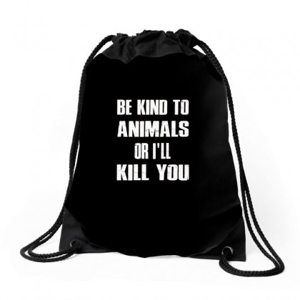Be Kind To Animails Or I'll Kill You Drawstring Bags Designed By Anrora
