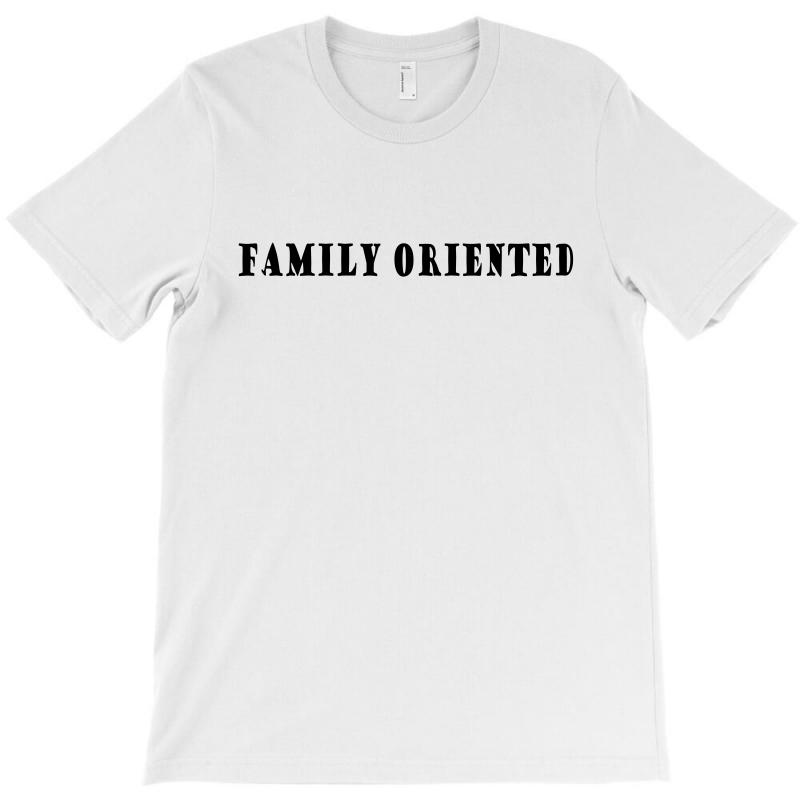 Family Oriented T-shirt | Artistshot