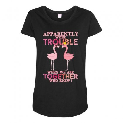 Apparently We're Trouble When We Are Together Who Knew Maternity Scoop Neck T-shirt Designed By