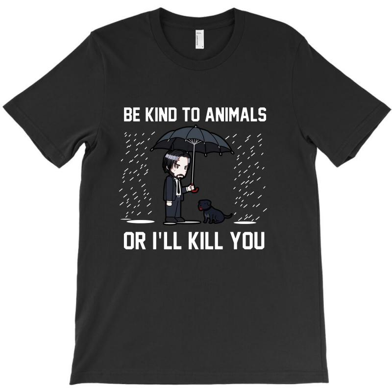 Be Kind To Animals Or Ill Kill You T-shirt | Artistshot