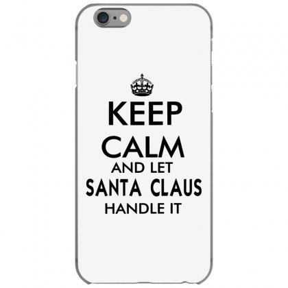 Keep Calm And Let Santa Claus Handle It   Black Iphone 6/6s Case Designed By Mirazjason