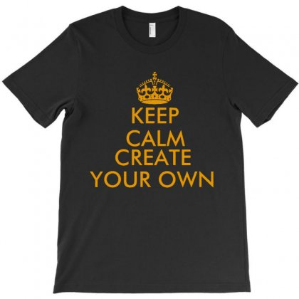 Keep Calm And Create Your Own T-shirt Designed By Rodgergise