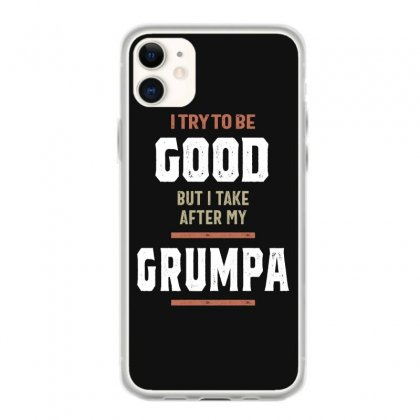 I Try To Be Good But I Take After My Grumpa Funny Gift Iphone 11 Case Designed By Cidolopez
