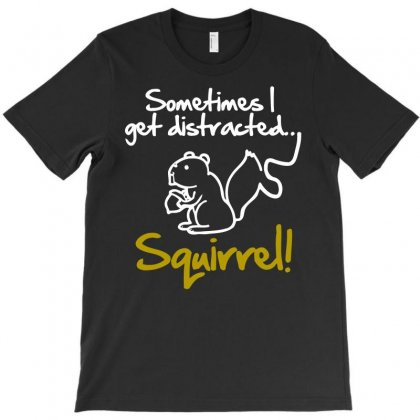 Sometimes I Get Distracted Squirrel T-shirt Designed By Blackheart