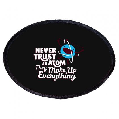 Never Trust An Atom, They Make Up Everything Oval Patch Designed By Baron