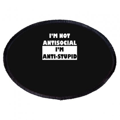 I'm Not Antisocial I'm Anti Stupid Funny Oval Patch Designed By Candrashop