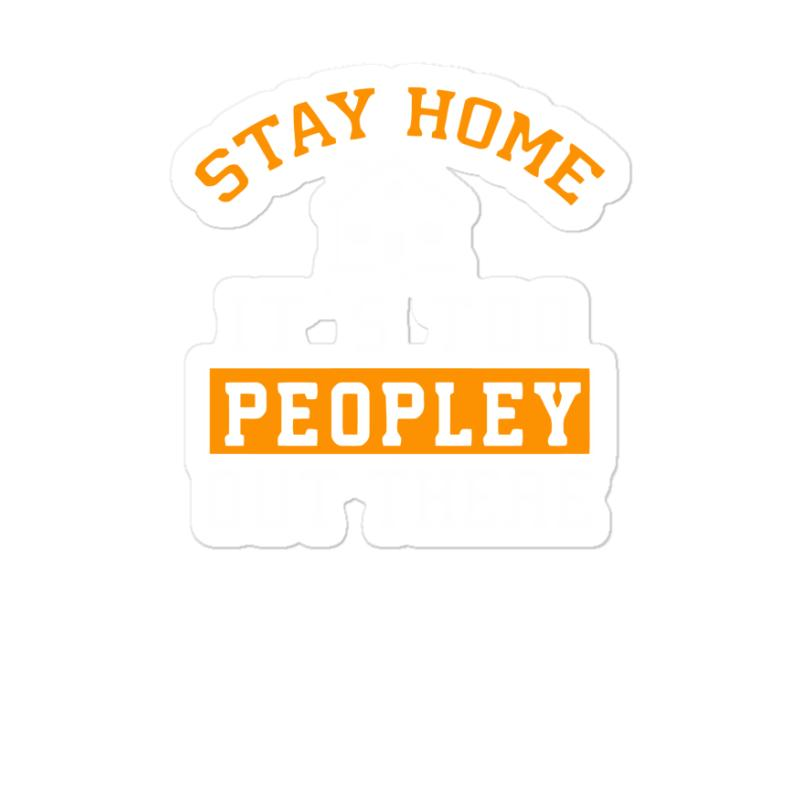 Stay Home It's Too Peopley Out There Funny Sticker | Artistshot