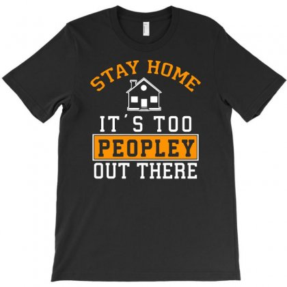 Stay Home It's Too Peopley Out There Funny T-shirt Designed By Candrashop