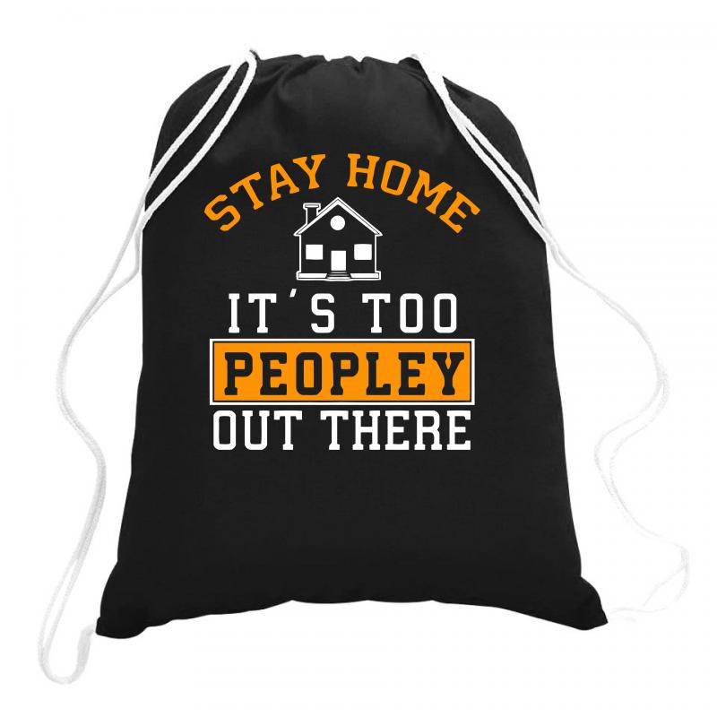 Stay Home It's Too Peopley Out There Funny Drawstring Bags | Artistshot