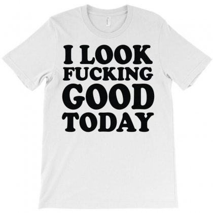I Look Fvcking Good Today T-shirt Designed By Fanshirt