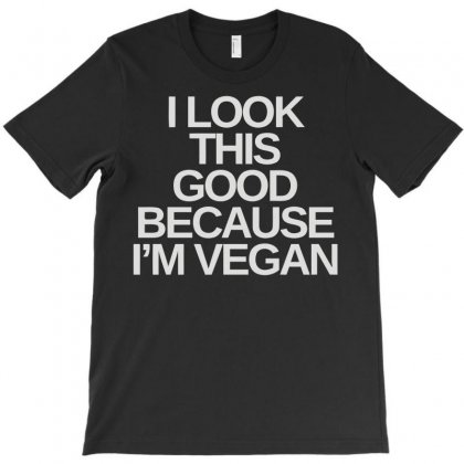 I Look This Good Because I'm A Vegan T-shirt Designed By Fanshirt