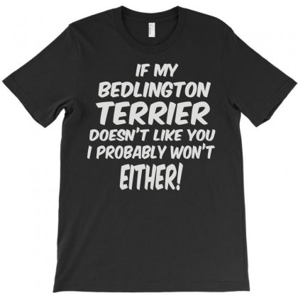 If My Bedlington Terrier Doesn't Like You I Probably Won't Either T-shirt Designed By Fanshirt