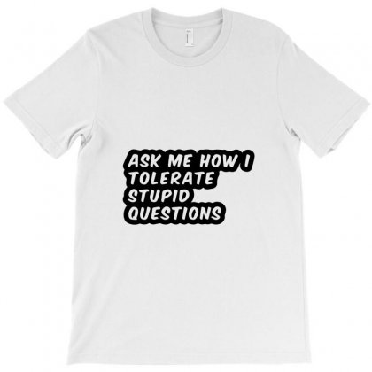 Ask Me How I Tolerate Stupid Questions T-shirt Designed By Bud1
