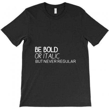 Be Bold Or Italic, But Never Regular T-shirt Designed By Bud1