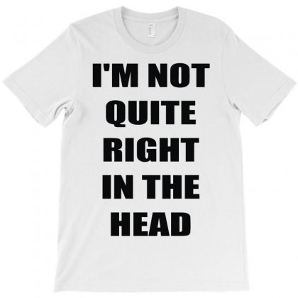 I'm Not Quite Right In The Head T-shirt Designed By Lyly