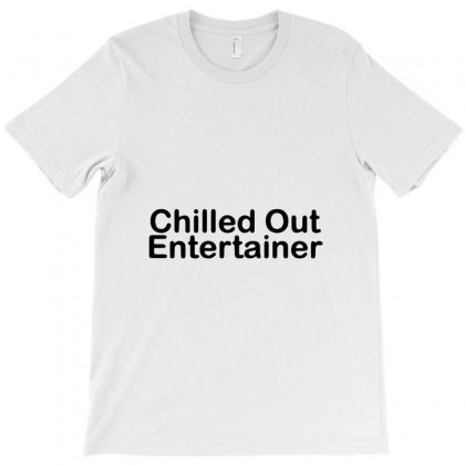 Chilled Out Entertainer T-shirt Designed By Bud1