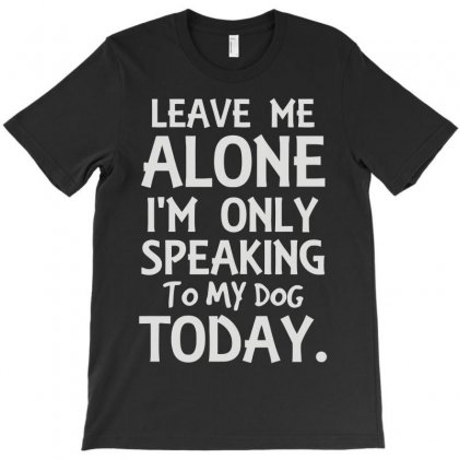 I'm Only Speaking To My Dog Today T-shirt Designed By Lyly