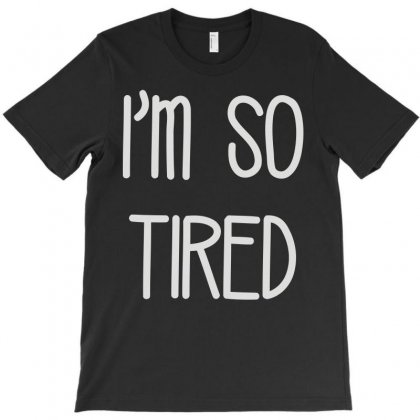 I'm So Tired T-shirt Designed By Lyly