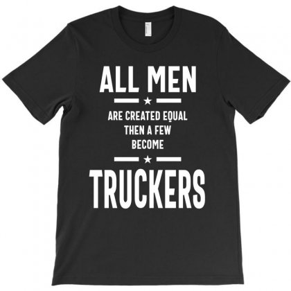 All Men Are Created Equal Then A Few Become Truckers Gift T-shirt Designed By Cidolopez