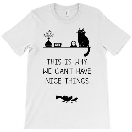 This Is Why We Can't Have Nice Things T-shirt Designed By Starlight